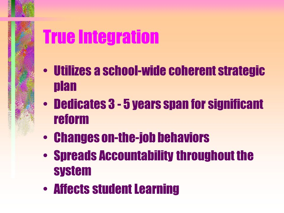 True Integration Utilizes a school-wide coherent strategic plan Dedicates years span for significant reform Changes on-the-job behaviors Spreads Accountability throughout the system Affects student Learning