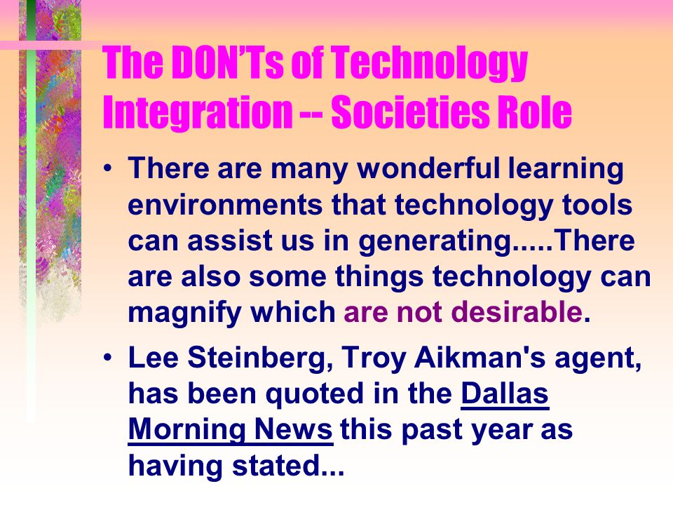 The DONTs of Technology Integration -- Societies Role There are many wonderful learning environments that technology tools can assist us in generating.....There are also some things technology can magnify which are not desirable.