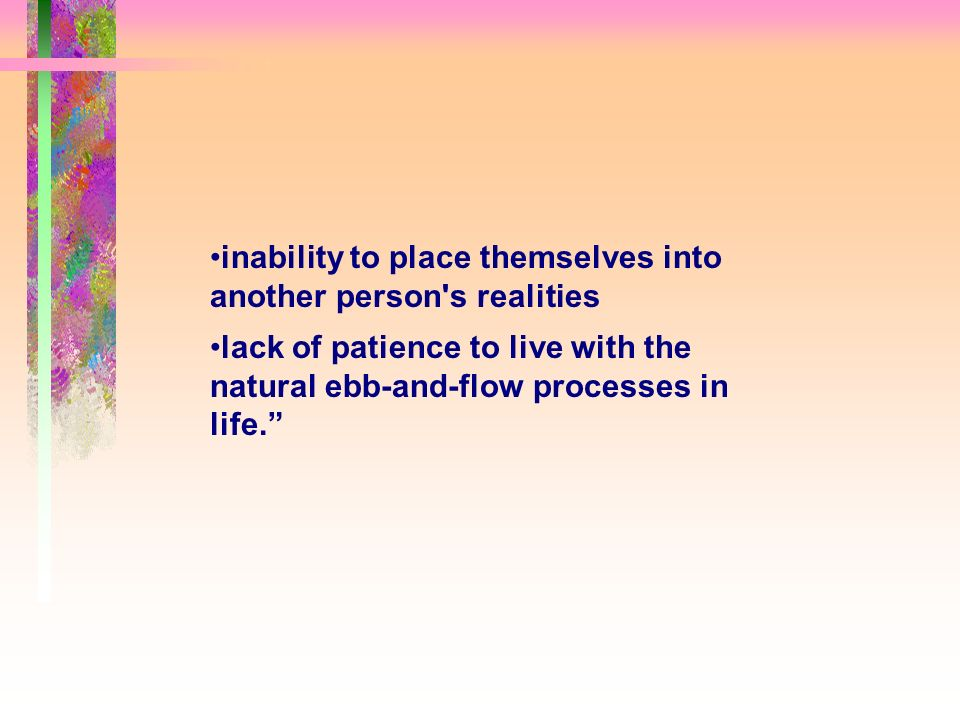 inability to place themselves into another person s realities lack of patience to live with the natural ebb-and-flow processes in life.