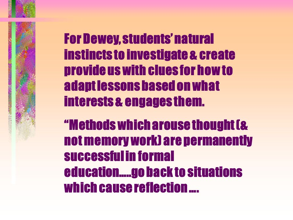 For Dewey, students natural instincts to investigate & create provide us with clues for how to adapt lessons based on what interests & engages them.