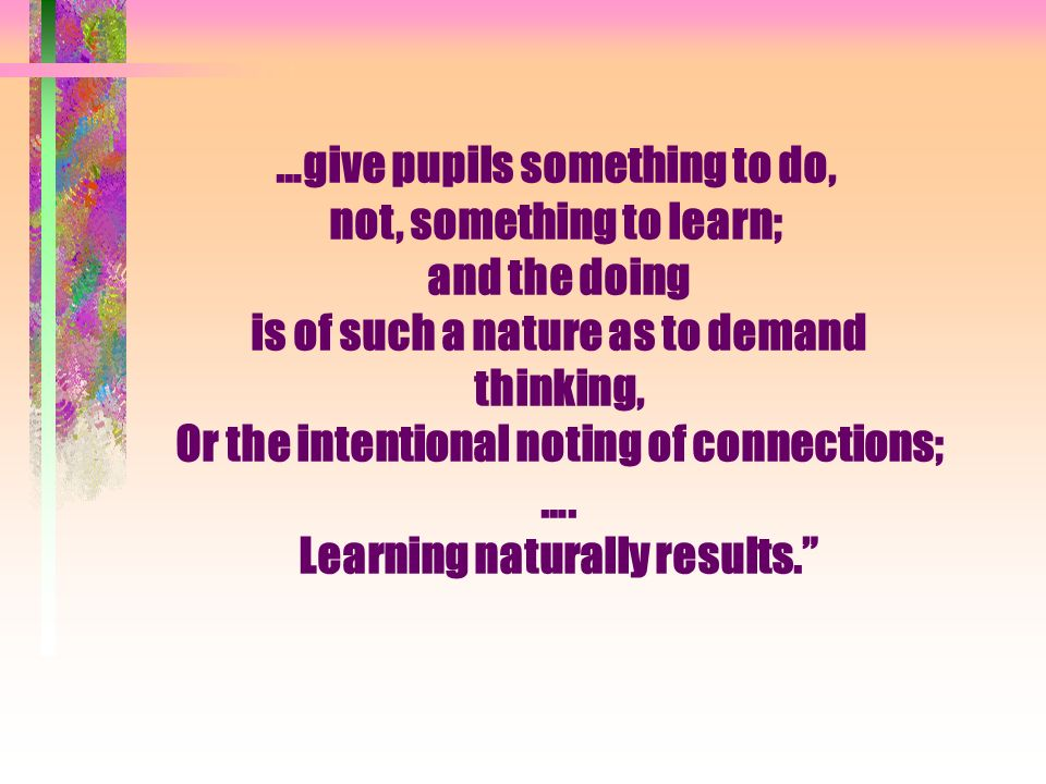 …give pupils something to do, not, something to learn; and the doing is of such a nature as to demand thinking, Or the intentional noting of connections; ….