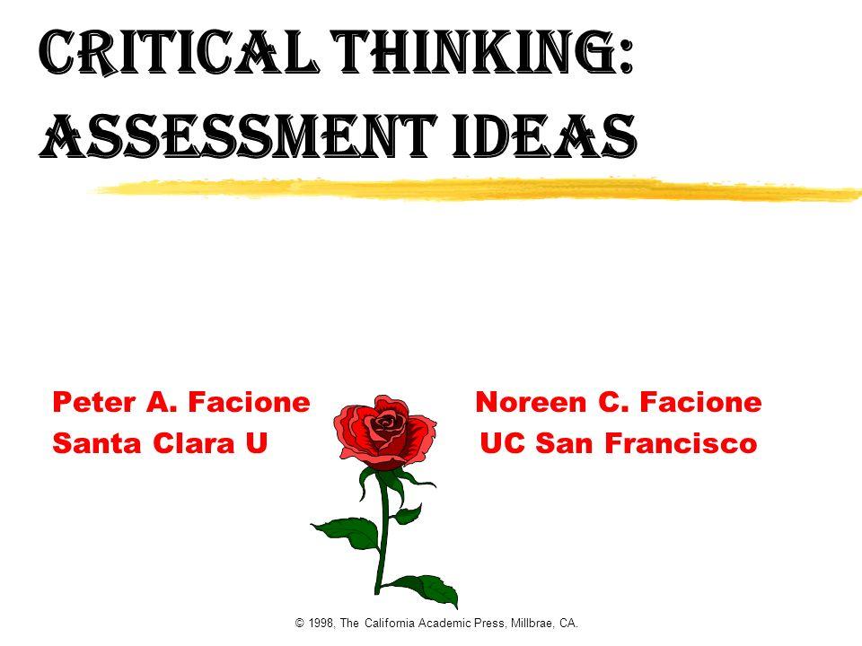 © 1998, The California Academic Press, Millbrae, CA. Critical Thinking: Assessment Ideas Peter A. Facione Noreen C. Facione Santa Clara U UC San Franc