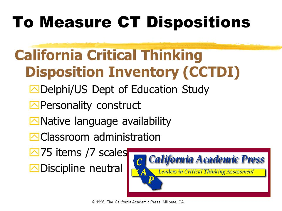© 1998, The California Academic Press, Millbrae, CA. To Measure CT Dispositions California Critical Thinking Disposition Inventory (CCTDI) yDelphi/US