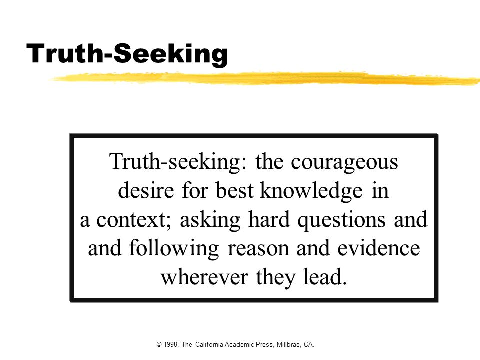 © 1998, The California Academic Press, Millbrae, CA. Truth-Seeking Truth-seeking: the courageous desire for best knowledge in a context; asking hard q