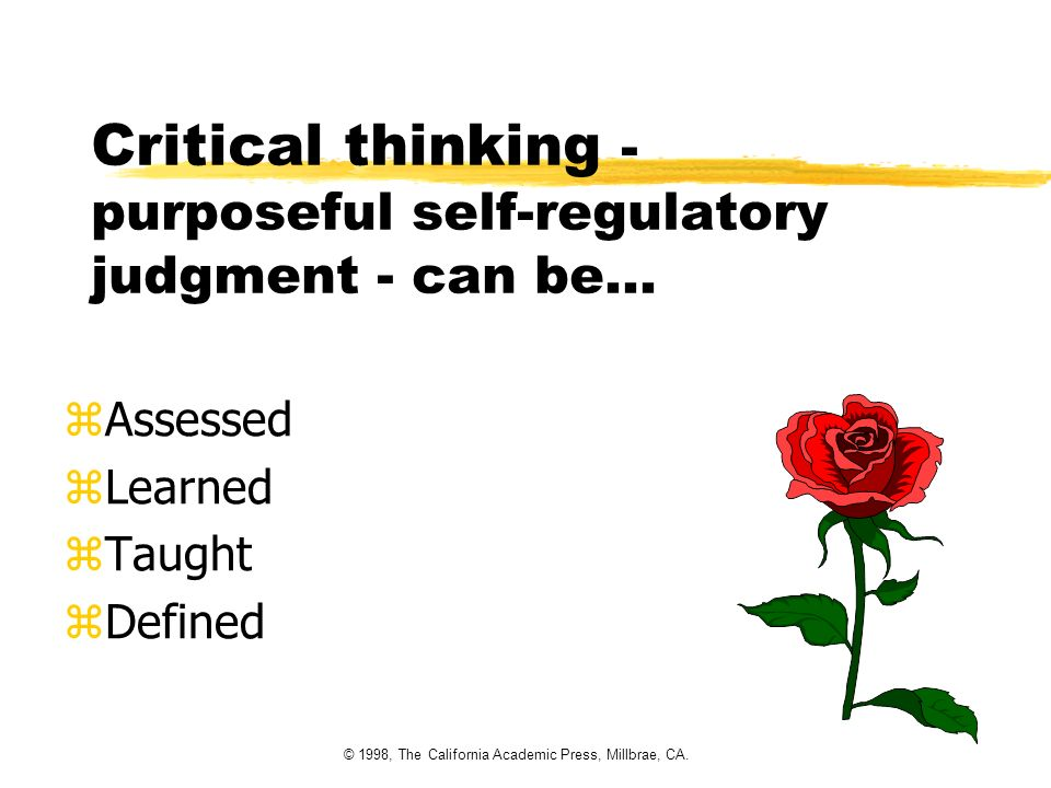 © 1998, The California Academic Press, Millbrae, CA. Critical thinking - purposeful self-regulatory judgment - can be... zAssessed zLearned zTaught zD