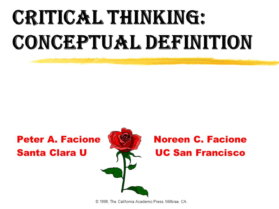 © 1998, The California Academic Press, Millbrae, CA. Critical Thinking: Conceptual definition Peter A. Facione Noreen C. Facione Santa Clara U UC San