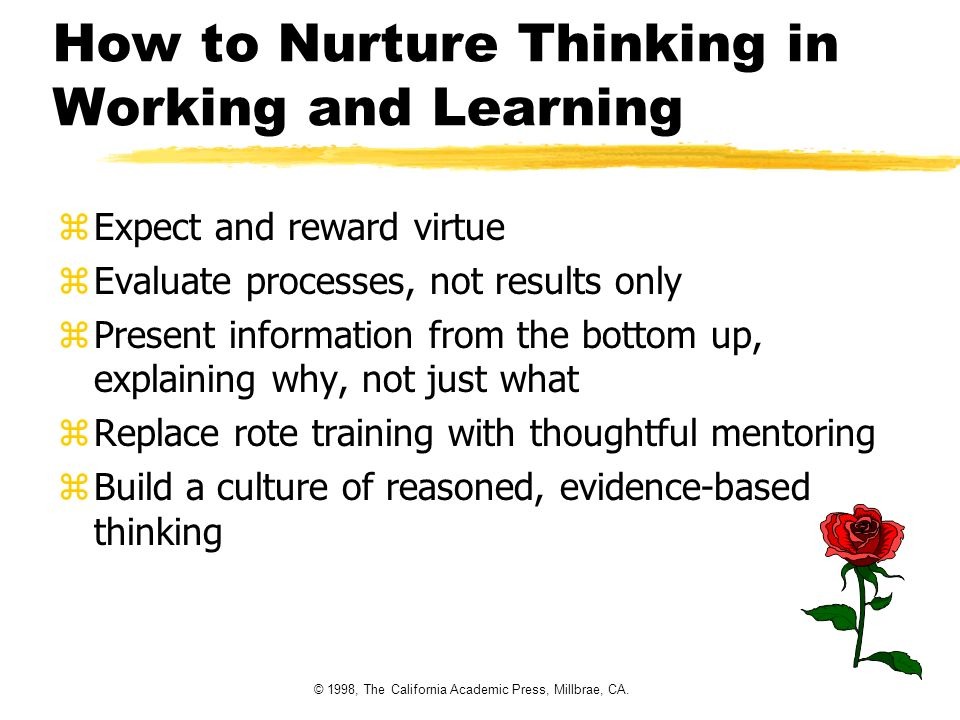 © 1998, The California Academic Press, Millbrae, CA. How to Nurture Thinking in Working and Learning zExpect and reward virtue zEvaluate processes, no