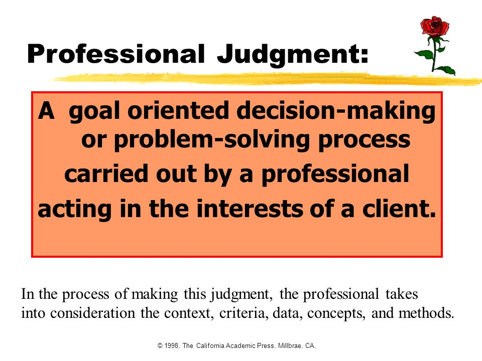 © 1998, The California Academic Press, Millbrae, CA. Professional Judgment: A goal oriented decision-making or problem-solving process carried out by