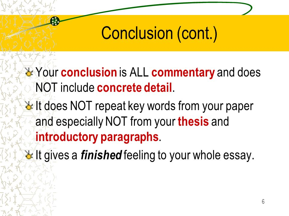 6 Conclusion (cont.) Your conclusion is ALL commentary and does NOT include concrete detail. It does NOT repeat key words from your paper and especial