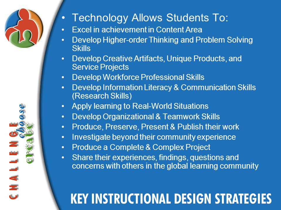 Technology Allows Students To: Excel in achievement in Content Area Develop Higher-order Thinking and Problem Solving Skills Develop Creative Artifacts, Unique Products, and Service Projects Develop Workforce Professional Skills Develop Information Literacy & Communication Skills (Research Skills) Apply learning to Real-World Situations Develop Organizational & Teamwork Skills Produce, Preserve, Present & Publish their work Investigate beyond their community experience Produce a Complete & Complex Project Share their experiences, findings, questions and concerns with others in the global learning community