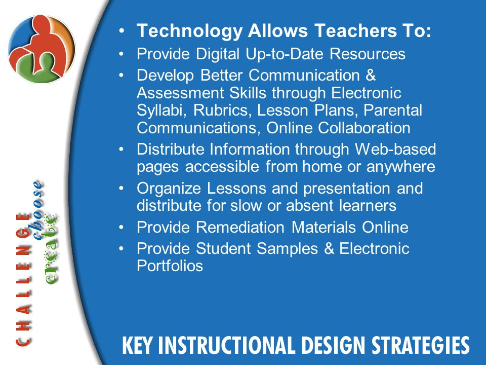 Technology Allows Teachers To: Provide Digital Up-to-Date Resources Develop Better Communication & Assessment Skills through Electronic Syllabi, Rubrics, Lesson Plans, Parental Communications, Online Collaboration Distribute Information through Web-based pages accessible from home or anywhere Organize Lessons and presentation and distribute for slow or absent learners Provide Remediation Materials Online Provide Student Samples & Electronic Portfolios