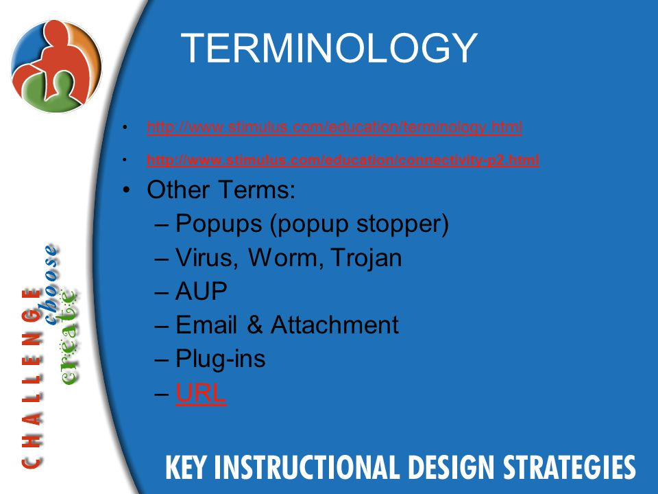 TERMINOLOGY http://www.stimulus.com/education/terminology.html http://www.stimulus.com/education/connectivity-p2.html Other Terms: –Popups (popup stopper) –Virus, Worm, Trojan –AUP –Email & Attachment –Plug-ins –URLURL