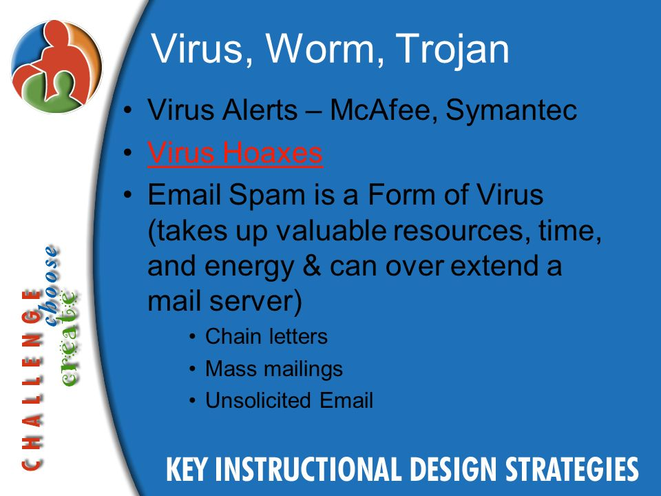 Virus, Worm, Trojan Virus Alerts – McAfee, Symantec Virus Hoaxes Email Spam is a Form of Virus (takes up valuable resources, time, and energy & can over extend a mail server) Chain letters Mass mailings Unsolicited Email