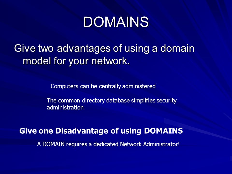DOMAINS Give two advantages of using a domain model for your network. Computers can be centrally administered The common directory database simplifies