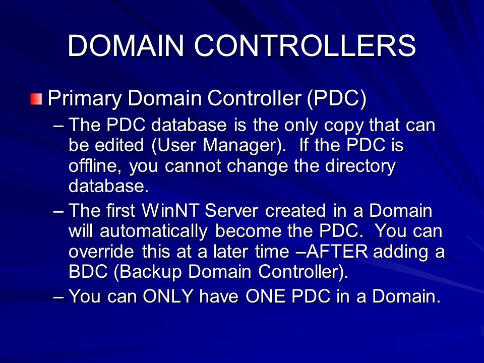 DOMAIN CONTROLLERS Primary Domain Controller (PDC) –The PDC database is the only copy that can be edited (User Manager). If the PDC is offline, you ca