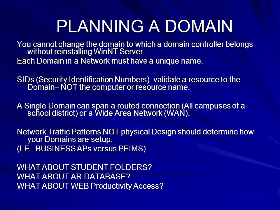PLANNING A DOMAIN You cannot change the domain to which a domain controller belongs without reinstalling WinNT Server. Each Domain in a Network must h