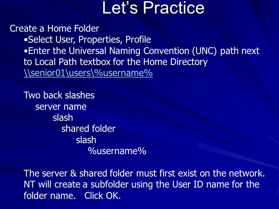 Lets Practice Create a Home Folder Select User, Properties, Profile Enter the Universal Naming Convention (UNC) path next to Local Path textbox for th