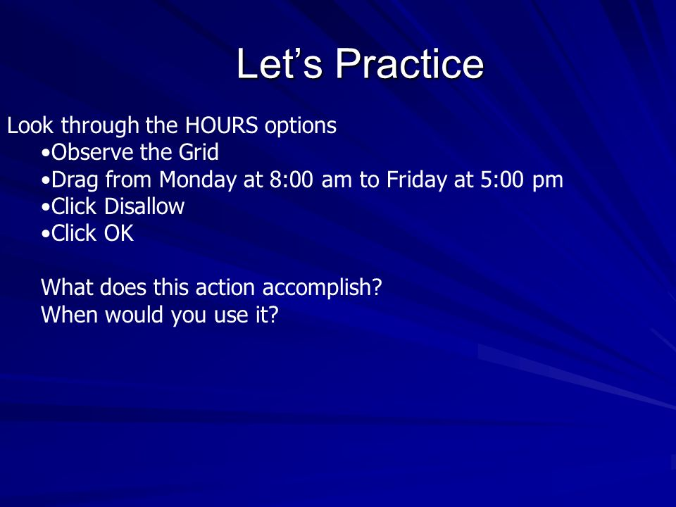 Lets Practice Look through the HOURS options Observe the Grid Drag from Monday at 8:00 am to Friday at 5:00 pm Click Disallow Click OK What does this