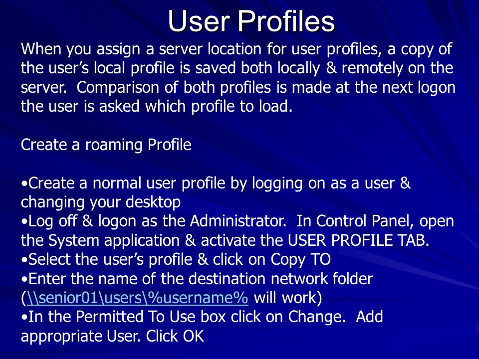 User Profiles When you assign a server location for user profiles, a copy of the users local profile is saved both locally & remotely on the server. C