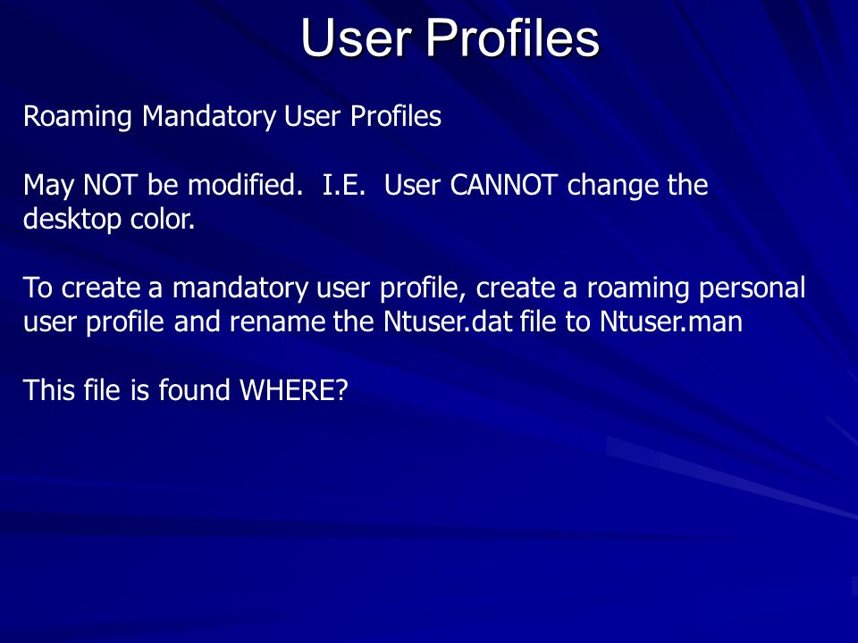 User Profiles Roaming Mandatory User Profiles May NOT be modified. I.E. User CANNOT change the desktop color. To create a mandatory user profile, crea
