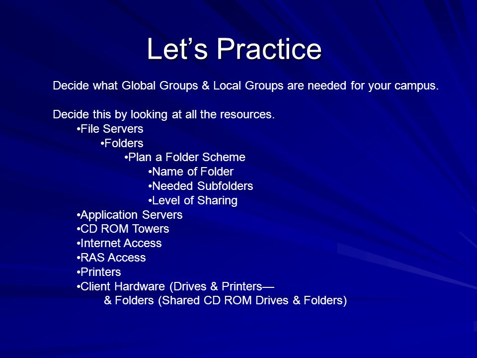 Lets Practice Decide what Global Groups & Local Groups are needed for your campus. Decide this by looking at all the resources. File Servers Folders P