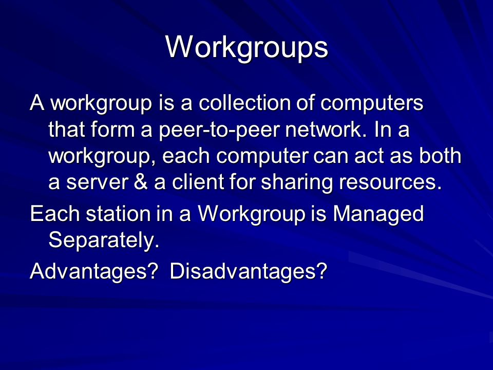 Workgroups A workgroup is a collection of computers that form a peer-to-peer network. In a workgroup, each computer can act as both a server & a clien