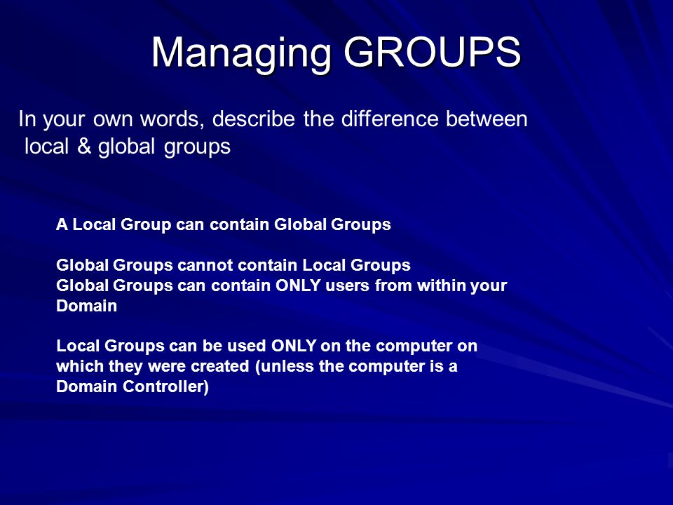 In your own words, describe the difference between local & global groups A Local Group can contain Global Groups Global Groups cannot contain Local Gr