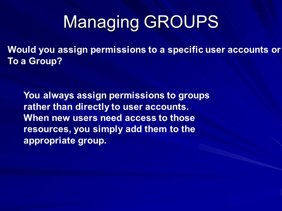 Managing GROUPS Would you assign permissions to a specific user accounts or To a Group? You always assign permissions to groups rather than directly t