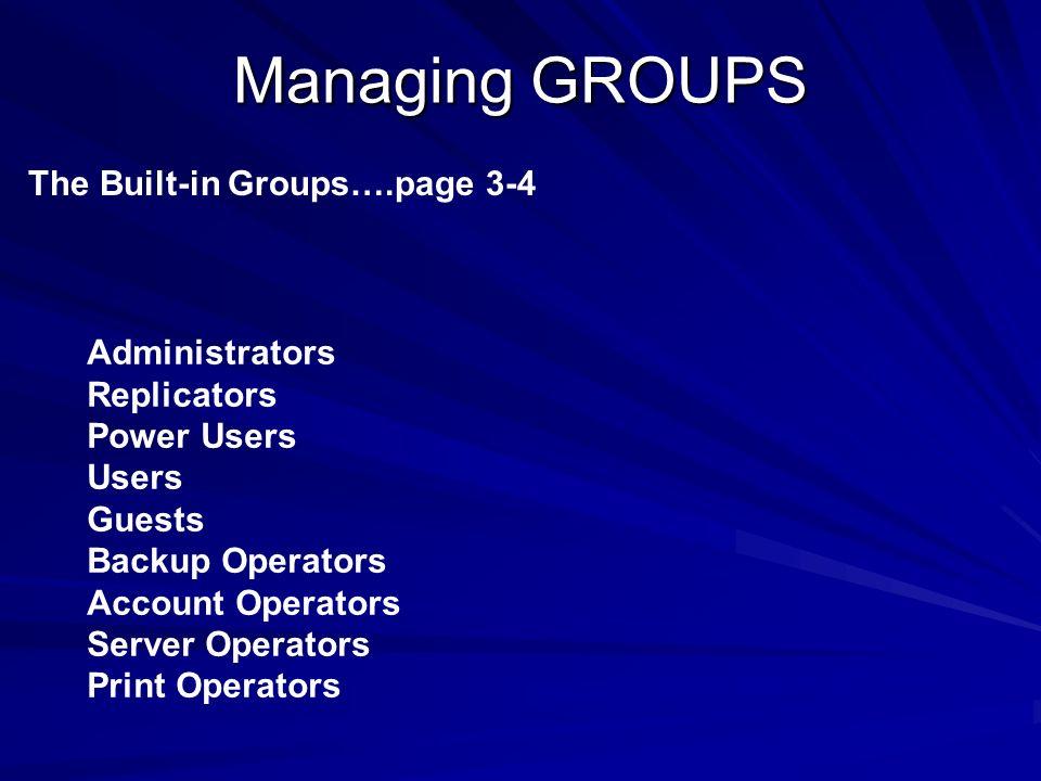 Managing GROUPS The Built-in Groups….page 3-4 Administrators Replicators Power Users Users Guests Backup Operators Account Operators Server Operators