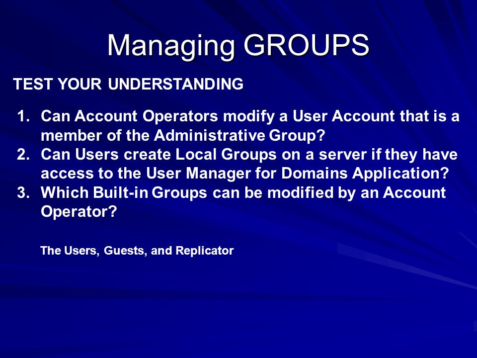 Managing GROUPS TEST YOUR UNDERSTANDING 1.Can Account Operators modify a User Account that is a member of the Administrative Group? 2.Can Users create
