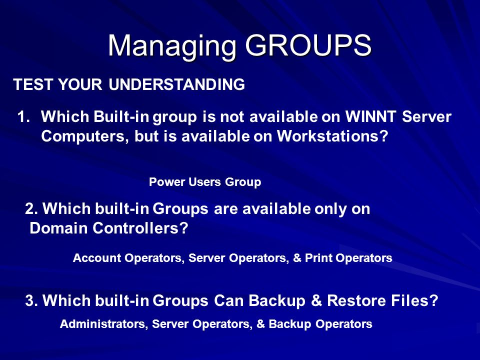 Managing GROUPS TEST YOUR UNDERSTANDING 1.Which Built-in group is not available on WINNT Server Computers, but is available on Workstations? Power Use