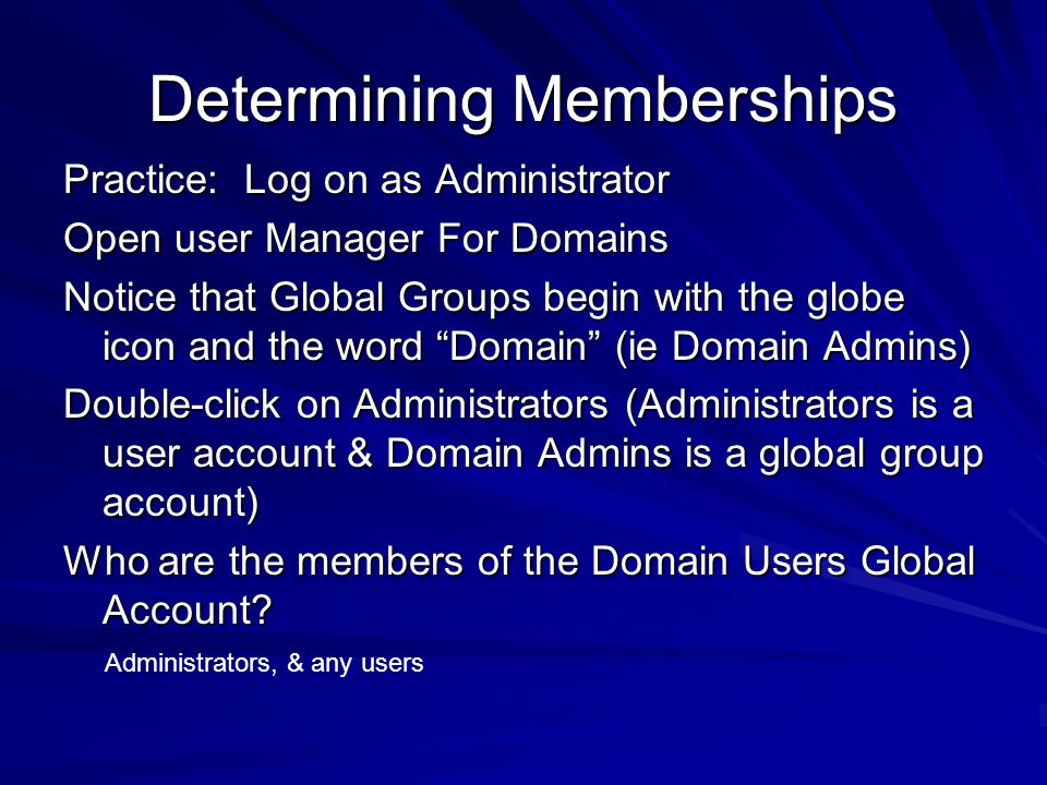 Determining Memberships Practice: Log on as Administrator Open user Manager For Domains Notice that Global Groups begin with the globe icon and the wo