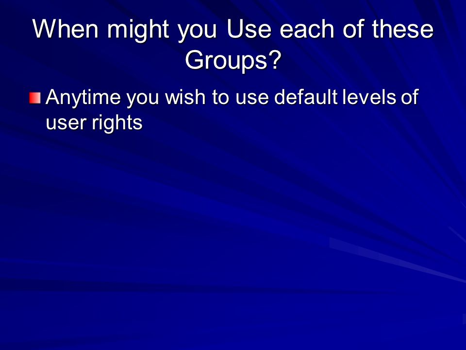 When might you Use each of these Groups? Anytime you wish to use default levels of user rights