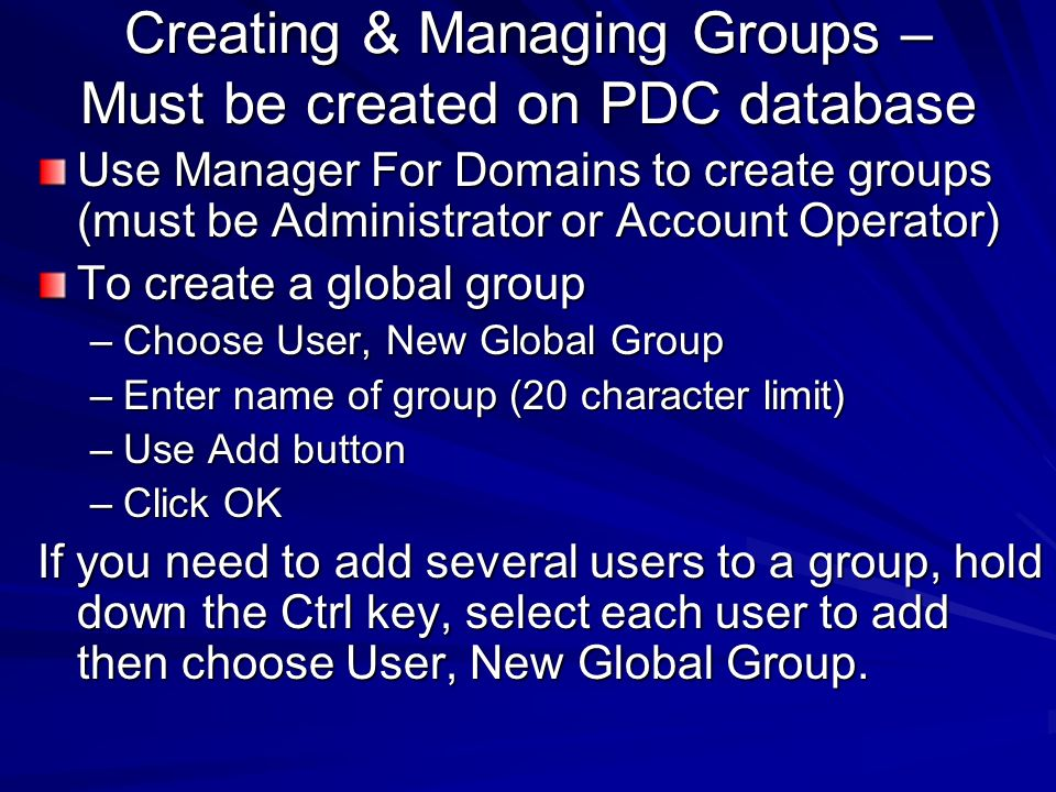 Creating & Managing Groups – Must be created on PDC database Use Manager For Domains to create groups (must be Administrator or Account Operator) To c