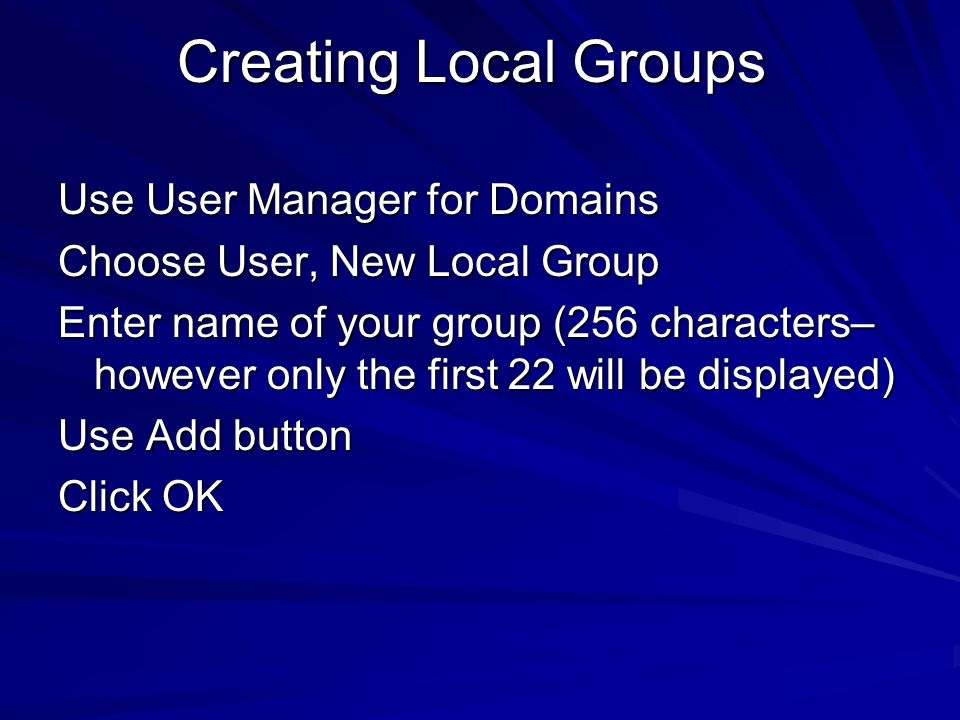 Creating Local Groups Use User Manager for Domains Choose User, New Local Group Enter name of your group (256 characters– however only the first 22 wi
