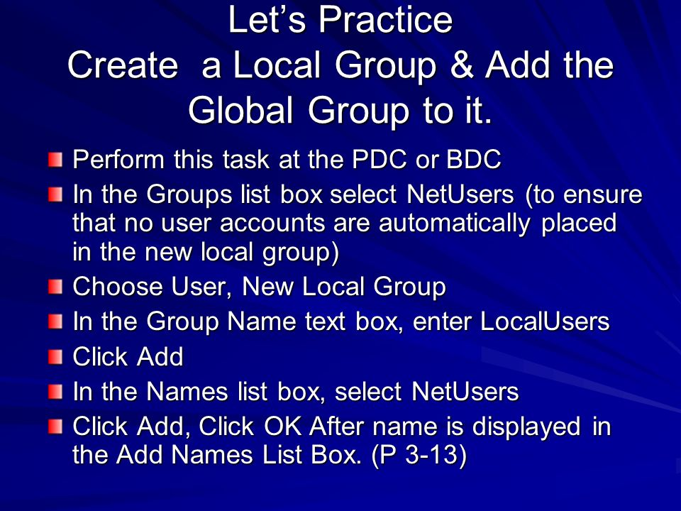 Lets Practice Create a Local Group & Add the Global Group to it. Perform this task at the PDC or BDC In the Groups list box select NetUsers (to ensure