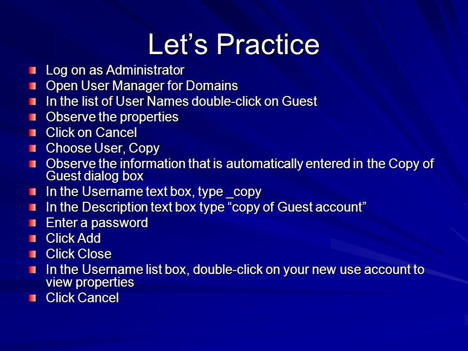 Lets Practice Log on as Administrator Open User Manager for Domains In the list of User Names double-click on Guest Observe the properties Click on Ca