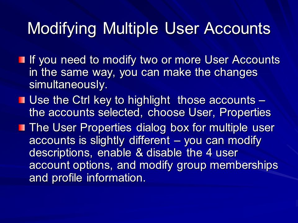 Modifying Multiple User Accounts If you need to modify two or more User Accounts in the same way, you can make the changes simultaneously. Use the Ctr