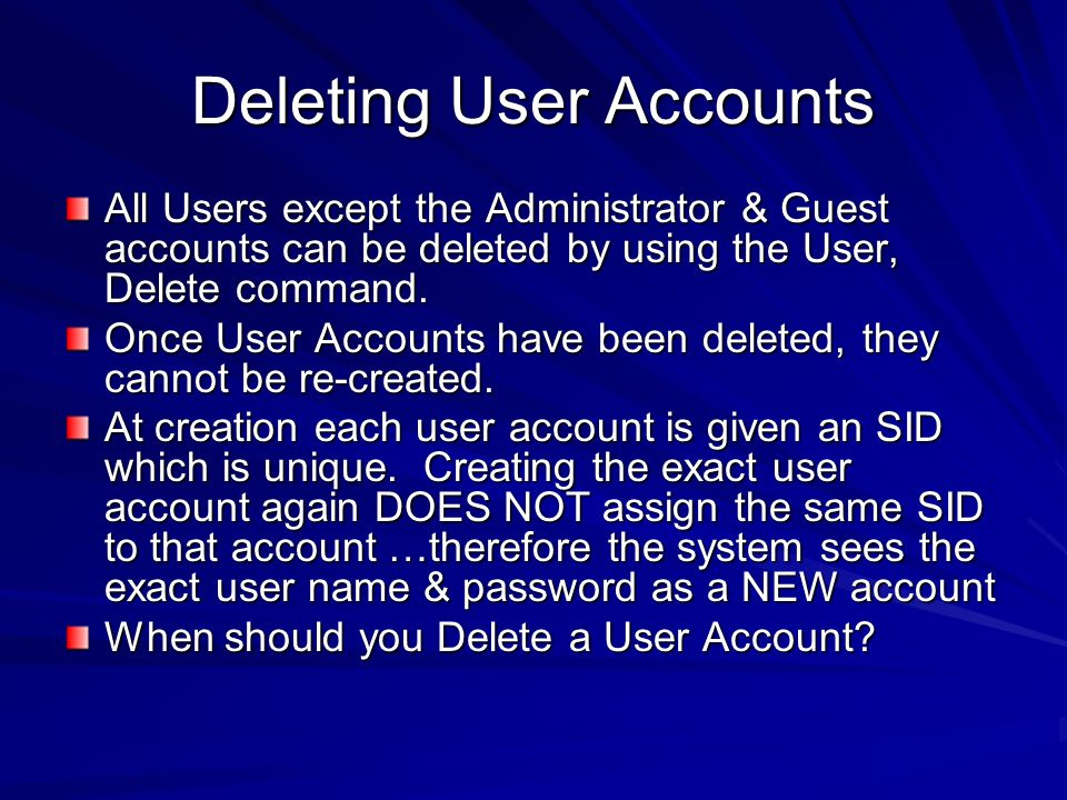 Deleting User Accounts All Users except the Administrator & Guest accounts can be deleted by using the User, Delete command. Once User Accounts have b