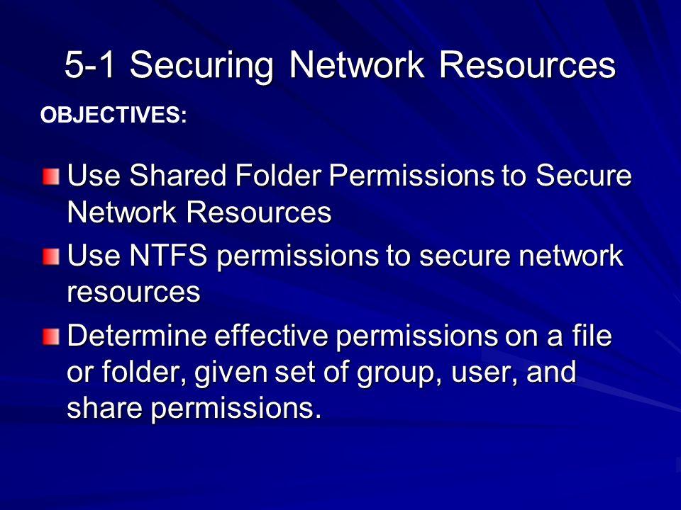5-1 Securing Network Resources Use Shared Folder Permissions to Secure Network Resources Use NTFS permissions to secure network resources Determine ef