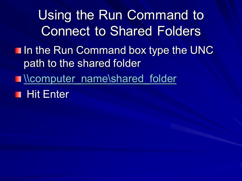 Using the Run Command to Connect to Shared Folders In the Run Command box type the UNC path to the shared folder \\computer_name\shared_folder Hit Ent