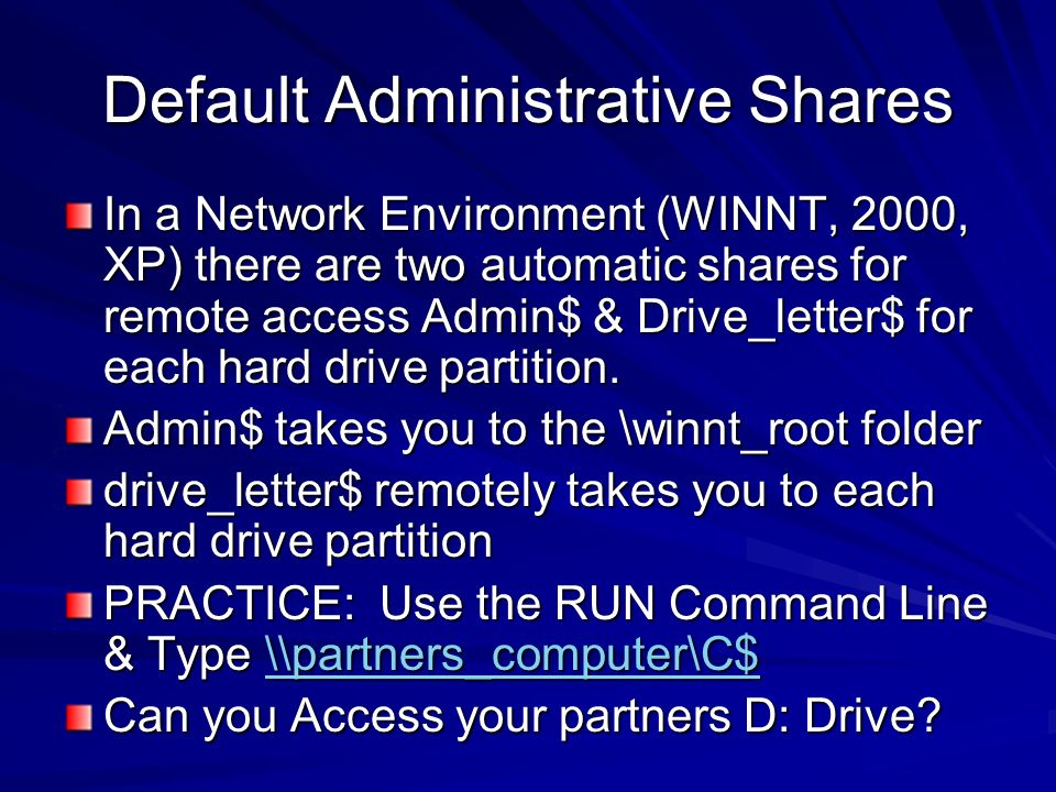 Default Administrative Shares In a Network Environment (WINNT, 2000, XP) there are two automatic shares for remote access Admin$ & Drive_letter$ for e