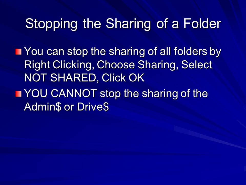 Stopping the Sharing of a Folder You can stop the sharing of all folders by Right Clicking, Choose Sharing, Select NOT SHARED, Click OK YOU CANNOT sto