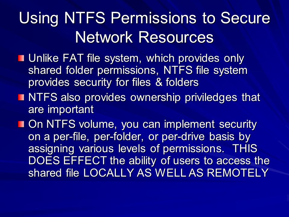 Using NTFS Permissions to Secure Network Resources Unlike FAT file system, which provides only shared folder permissions, NTFS file system provides se