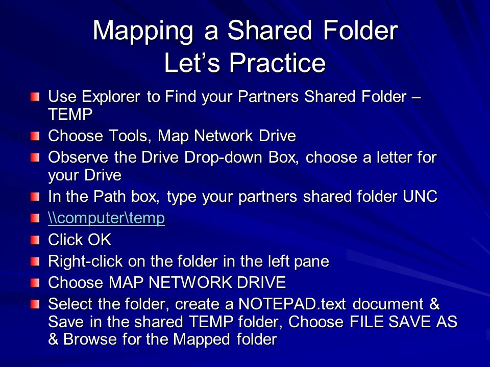 Mapping a Shared Folder Lets Practice Use Explorer to Find your Partners Shared Folder – TEMP Choose Tools, Map Network Drive Observe the Drive Drop-d