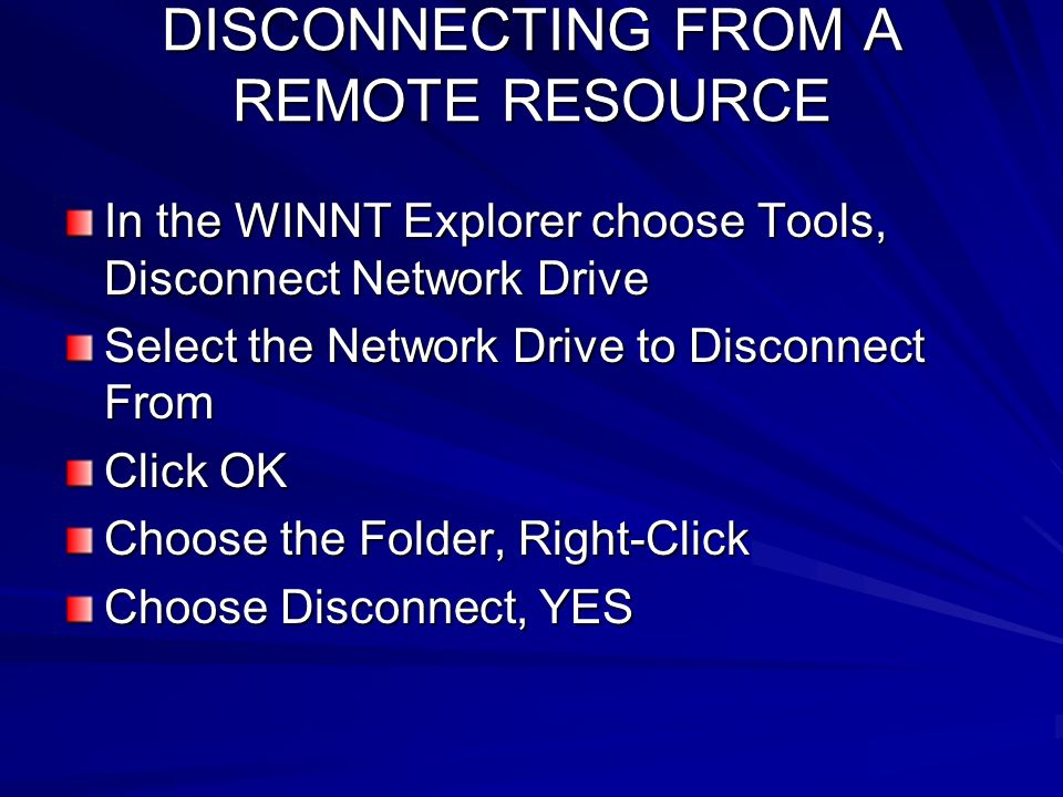 DISCONNECTING FROM A REMOTE RESOURCE In the WINNT Explorer choose Tools, Disconnect Network Drive Select the Network Drive to Disconnect From Click OK