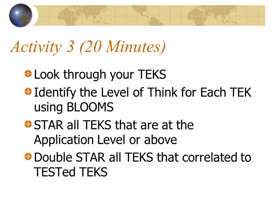 Activity 3 (20 Minutes) Look through your TEKS Identify the Level of Think for Each TEK using BLOOMS STAR all TEKS that are at the Application Level or above Double STAR all TEKS that correlated to TESTed TEKS