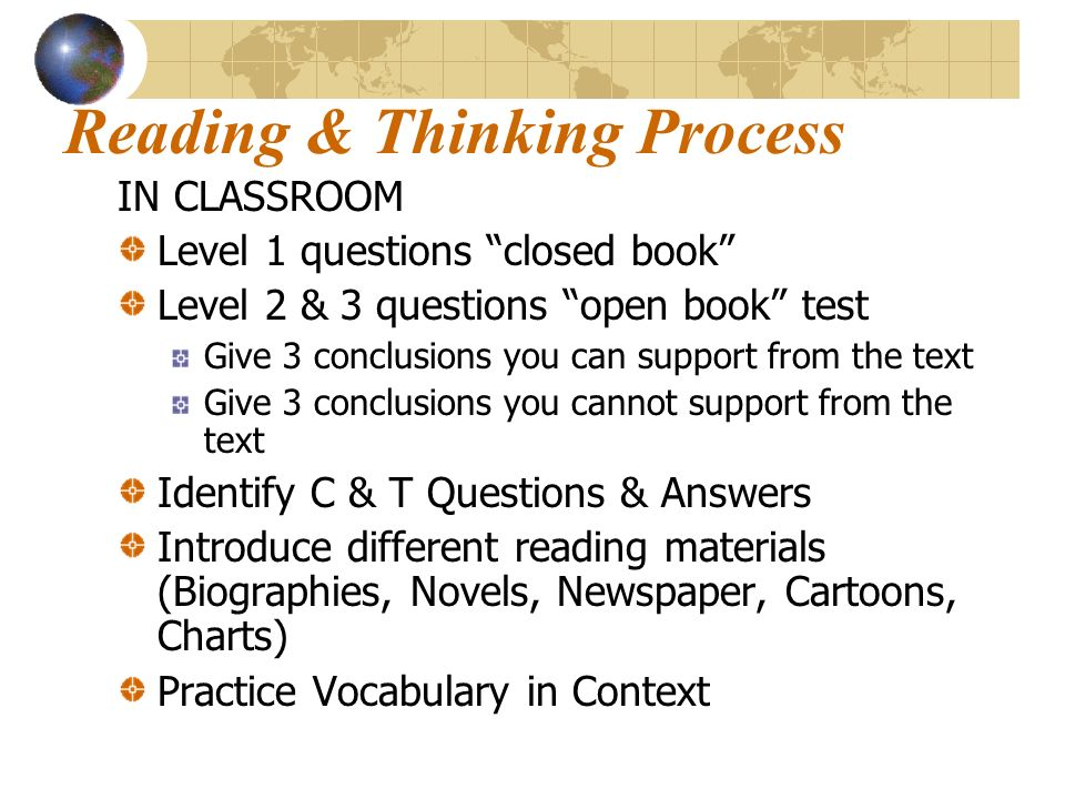 Reading & Thinking Process IN CLASSROOM Level 1 questions closed book Level 2 & 3 questions open book test Give 3 conclusions you can support from the text Give 3 conclusions you cannot support from the text Identify C & T Questions & Answers Introduce different reading materials (Biographies, Novels, Newspaper, Cartoons, Charts) Practice Vocabulary in Context