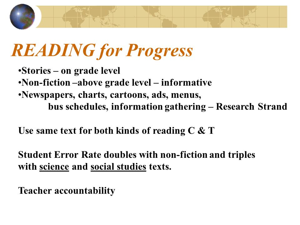 READING for Progress Stories – on grade level Non-fiction –above grade level – informative Newspapers, charts, cartoons, ads, menus, bus schedules, information gathering – Research Strand Use same text for both kinds of reading C & T Student Error Rate doubles with non-fiction and triples with science and social studies texts.