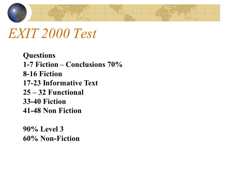 EXIT 2000 Test Questions 1-7 Fiction – Conclusions 70% 8-16 Fiction 17-23 Informative Text 25 – 32 Functional 33-40 Fiction 41-48 Non Fiction 90% Level 3 60% Non-Fiction